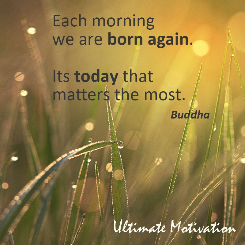 Each Morning We Are Born Again Its Today That Matters The Most