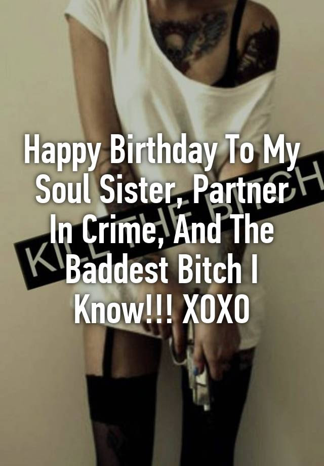 Happy Birthday To My Soul Sister Partner In Crime And The Baddest