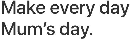 Make every day Mum's day.