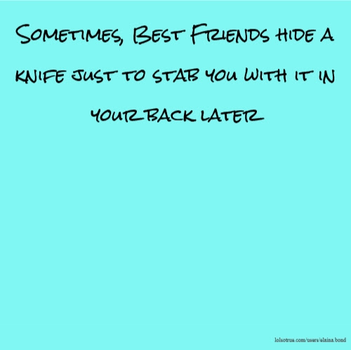 Sometimes Best Friends Hide A Knife Just To Stab You With It In