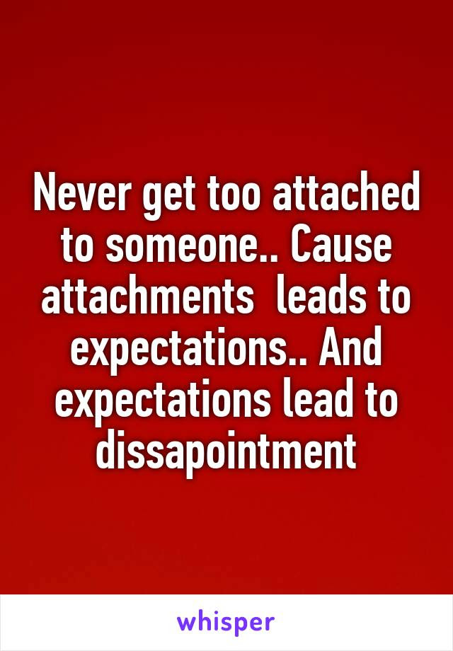 Never Get Too Attached To Someone Cause Attachments Leads To