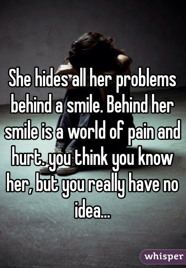 She Hides All Her Problems Behind A Smile Behind Her Smile Is A