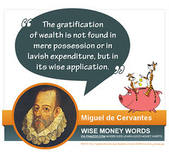 """The gratification of wealth is not found in mere possession or in lavish expenditure, but in its wise application."" --Miguel de Cervantes"