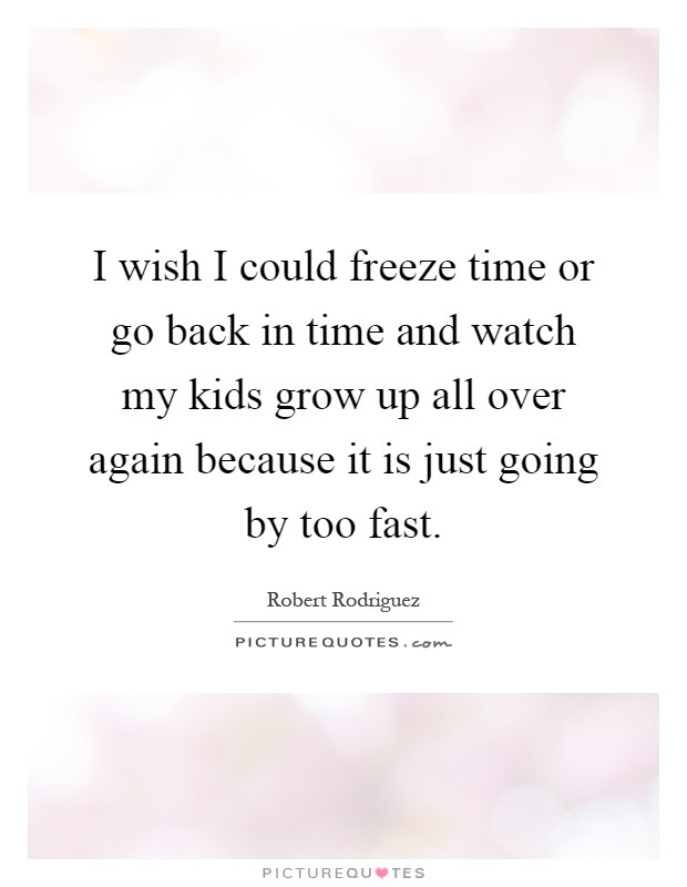I Wish I Could Freeze Time Or Go Back In Time And Watch My Kids