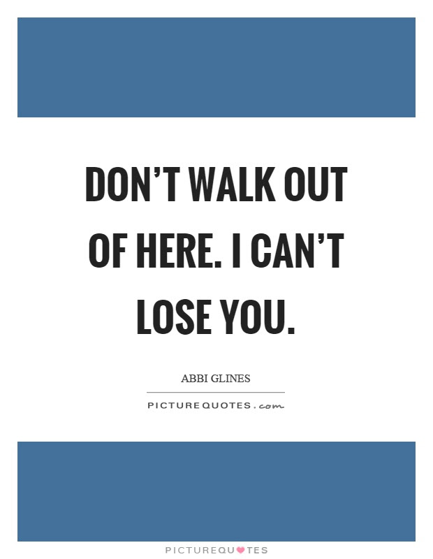 Dont Walk Out Of Here I Cant Lose You Picture Quotes