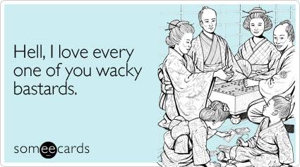 Funny Family Ecard: Hell, I love every one of you wacky bastards.