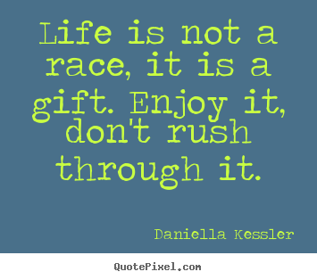 Life Is Not A Race It Is A Gift Enjoy It Dont Rush Through