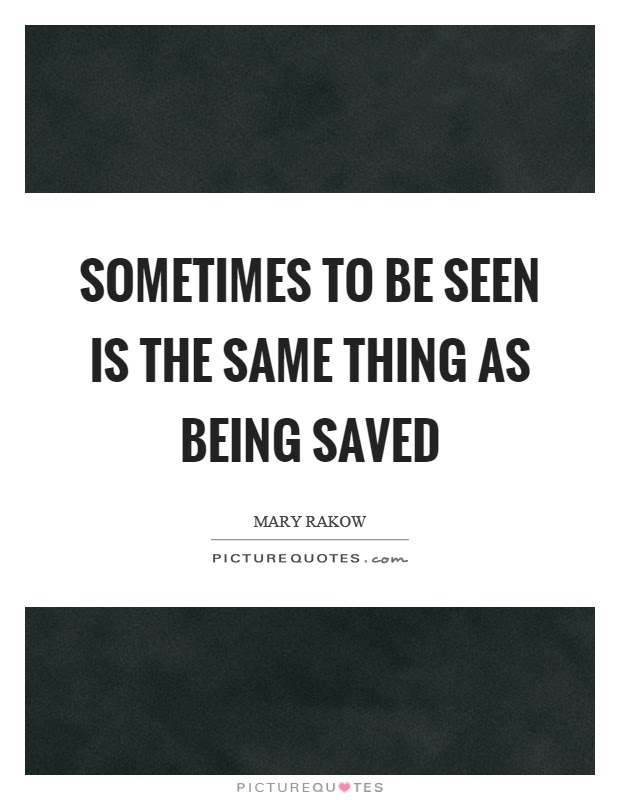Sometimes To Be Seen Is The Same Thing As Being Saved Picture Quotes