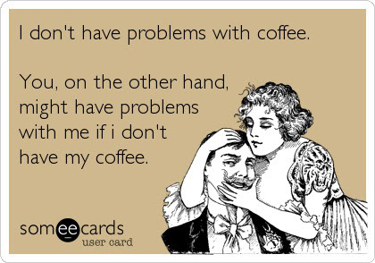 I Dont Have Problems With Coffee You On The Other Hand Might