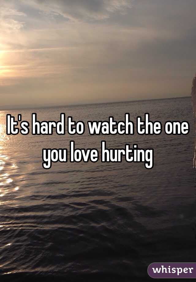 Its Hard To Watch The One You Love Hurting