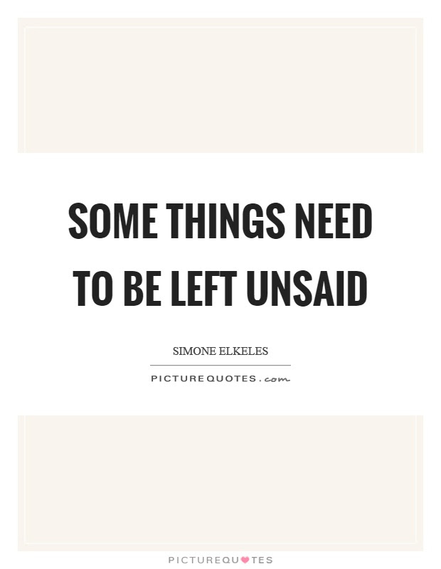Some Things Need To Be Left Unsaid Picture Quotes