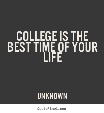 Quotes About Life College Is The Best Time Of Your Life