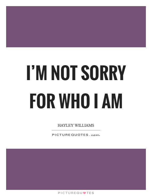 Im Not Sorry For Who I Am Picture Quotes