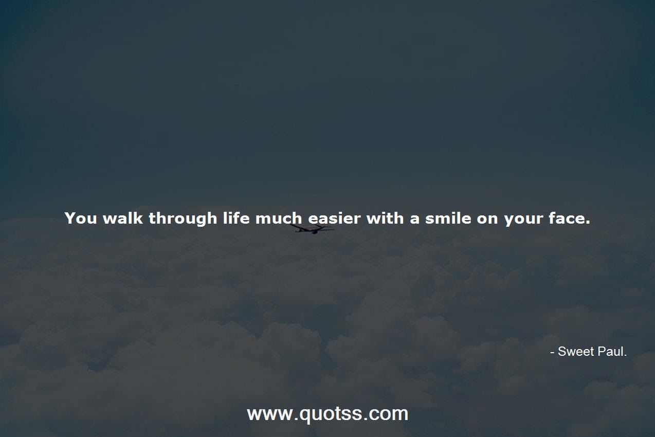 You Walk Through Life Much Easier With A Smile On Your Face Sweet