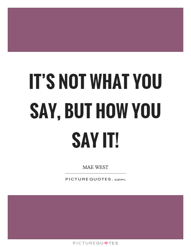 Its Not What You Say But How You Say It Picture Quotes