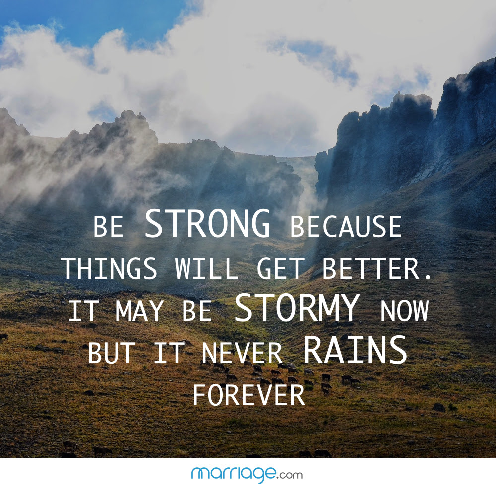 Be Strong Because Things Will Get Better It May Be Stormy Now But