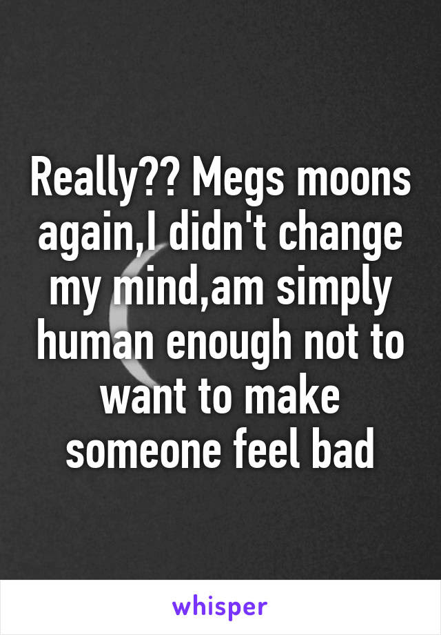 Really Megs Moons Againi Didnt Change My Mindam Simply Human
