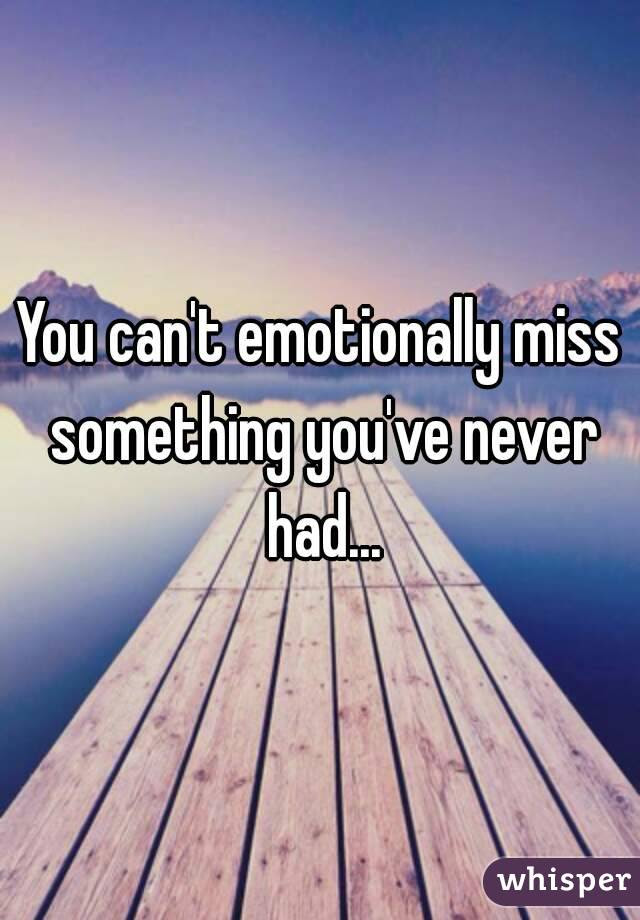 You Cant Emotionally Miss Something Youve Never Had