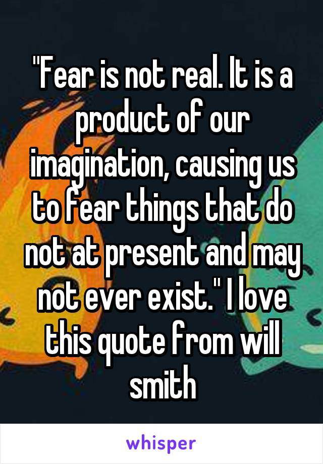 Fear Is Not Real It Is A Product Of Our Imagination Causing Us To