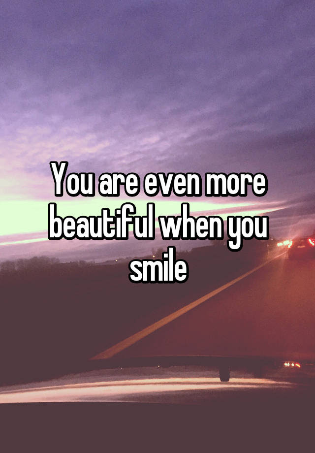 You Are Even More Beautiful When You Smile