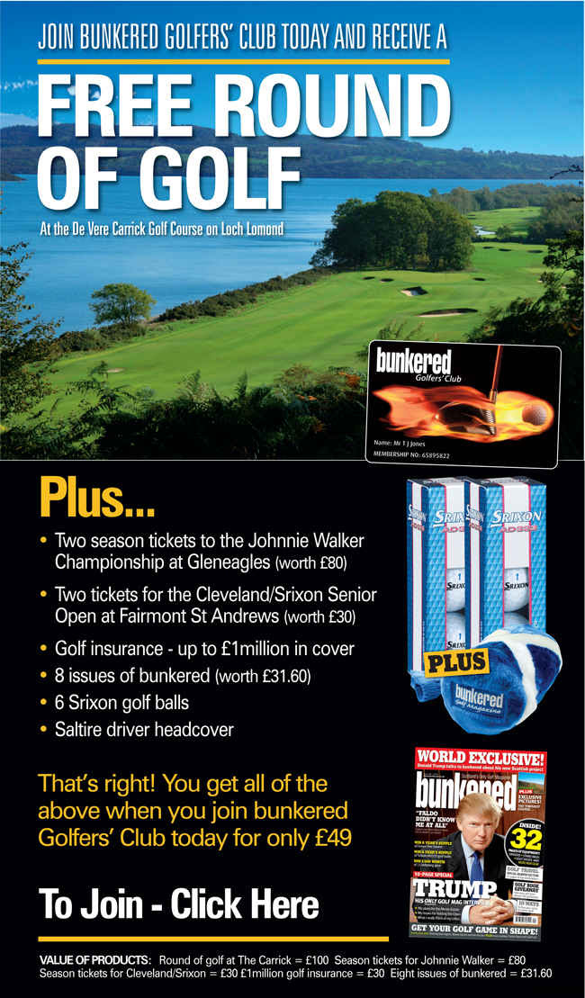 Join bunkered Golfers' Club today and receive a free round of golf at the De Vere Carrick Golf Course on Loch Lomond Plus             - Two season tickets to the Johnnie Walker Championship at Gleneagles (worth £80) - Two tickets for the Cleveland/Srixon Senior Open at Fairmont St Andrews (worth £30) - Golf insurance - up to £1million in cover - 8 issues of bunkered (worth £31.60) - 6 Srixon golf balls             - Saltire driver headcover That's right! You get all of the above when you join bunkered Golfers' Club today for only £49 Value of products: Round of golf at The Carrick = £100 Season tickets for Johnnie Walker = £80 Season tickets for Cleveland Srixon = £30 £1million golf insurance = £30 Eight issues of bunkered = £31.60 To join, visit http://www.bunkeredgolfersclub.co.uk/gc10/