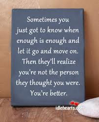 Sometimes You Just Got To Know When Enough Is Enough And Let It Go
