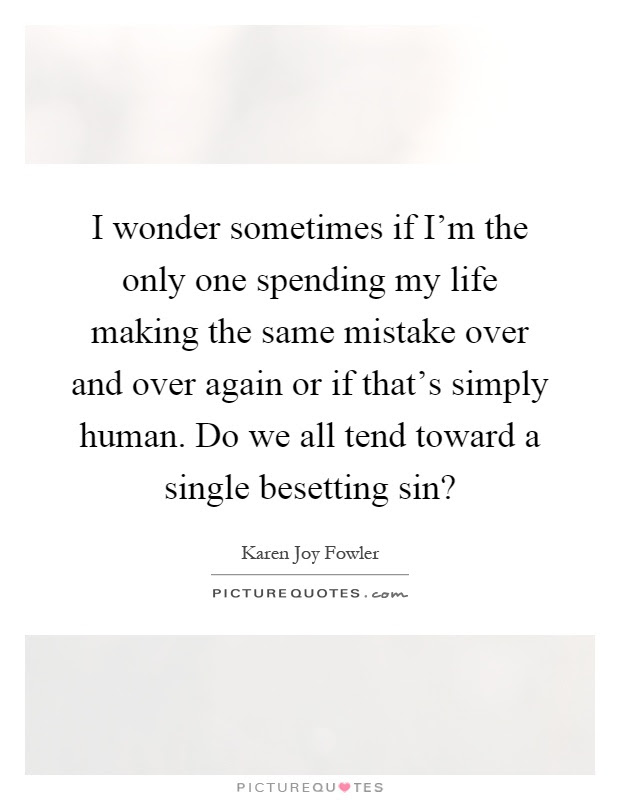I Wonder Sometimes If Im The Only One Spending My Life Making
