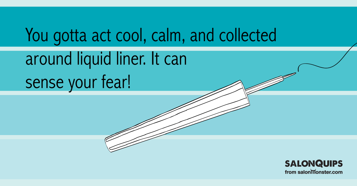 You Gotta Act Cool Calm And Collected Around Liquid Liner It Can