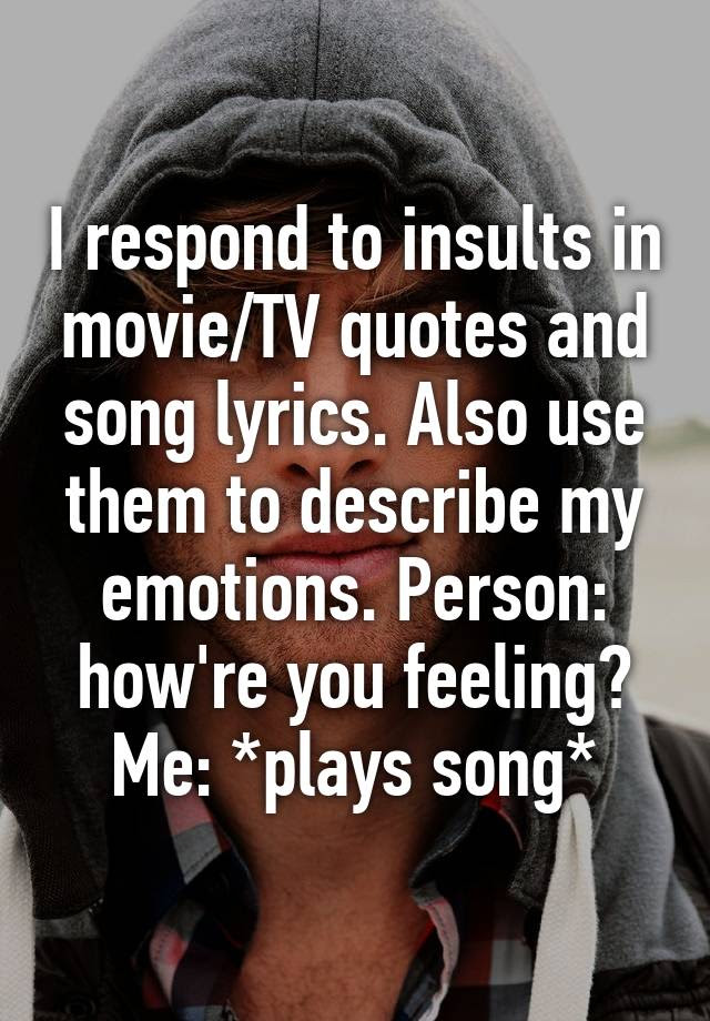 I Respond To Insults In Movietv Quotes And Song Lyrics Also Use
