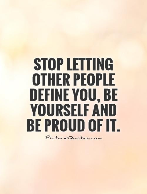 Stop Letting Other People Define You Be Yourself And Be Proud