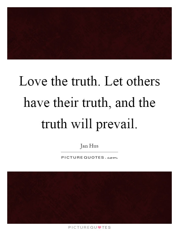 Love The Truth Let Others Have Their Truth And The Truth Will