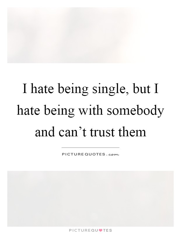 I Hate Being Single But I Hate Being With Somebody And Cant