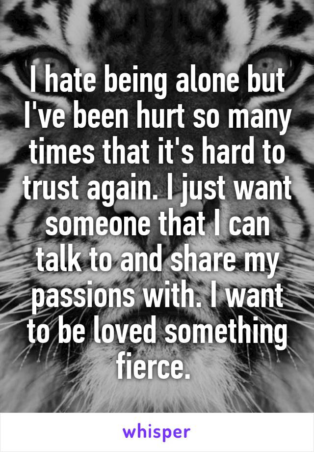 I Hate Being Alone But Ive Been Hurt So Many Times That Its Hard