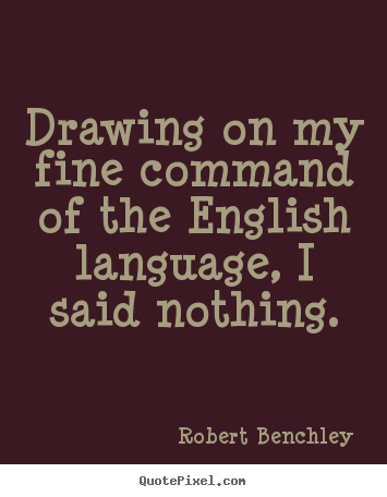 Robert Benchley picture quotes - Drawing on my fine ...