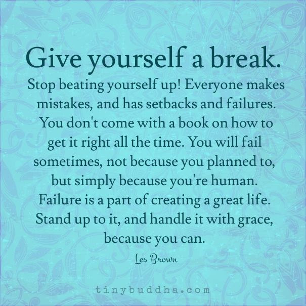 Give Yourself A Break Stop Beating Yourself Up Everyone Makes