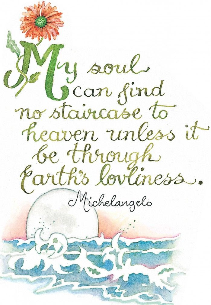 My soul can find no staircase to heaven unless it be through Earth's loveliness - Michelangelo
