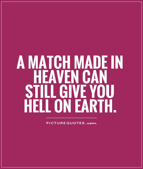 A Match Made In Heaven Can Still Give You Hell On Earth Picture Quotes