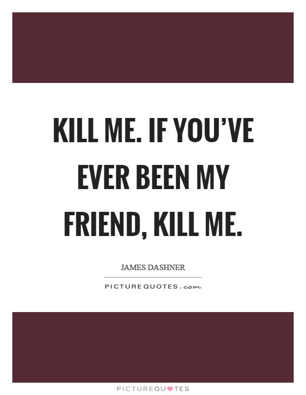 Kill Me If Youve Ever Been My Friend Kill Me Picture Quotes