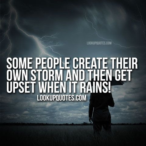 Some People Create Their Own Storm And Then Get Upset When It Rains
