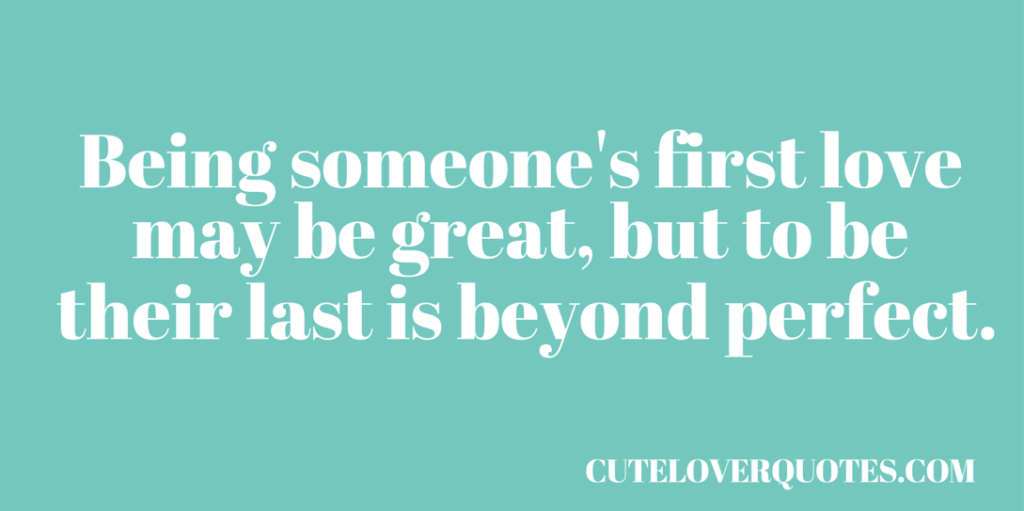 Being Someones First Love May Be Great But To Be Their Last Is