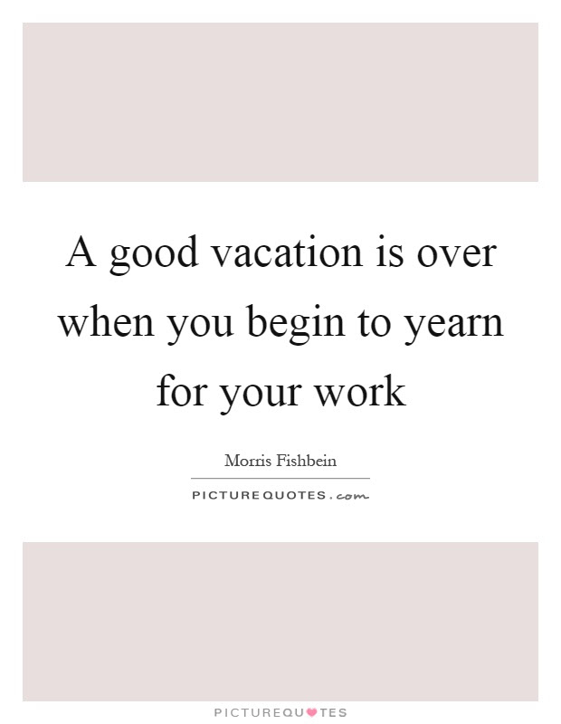 A good vacation is over when you begin to yearn for your ...