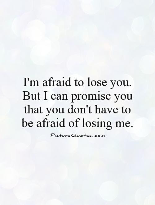 Im Afraid To Lose You But I Can Promise You That You Dont