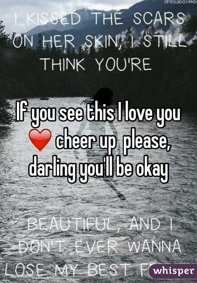 If You See This I Love You Cheer Up Please Darling Youll Be