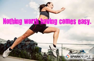 Nothing Worth Having Comes Easy Sparkpeople