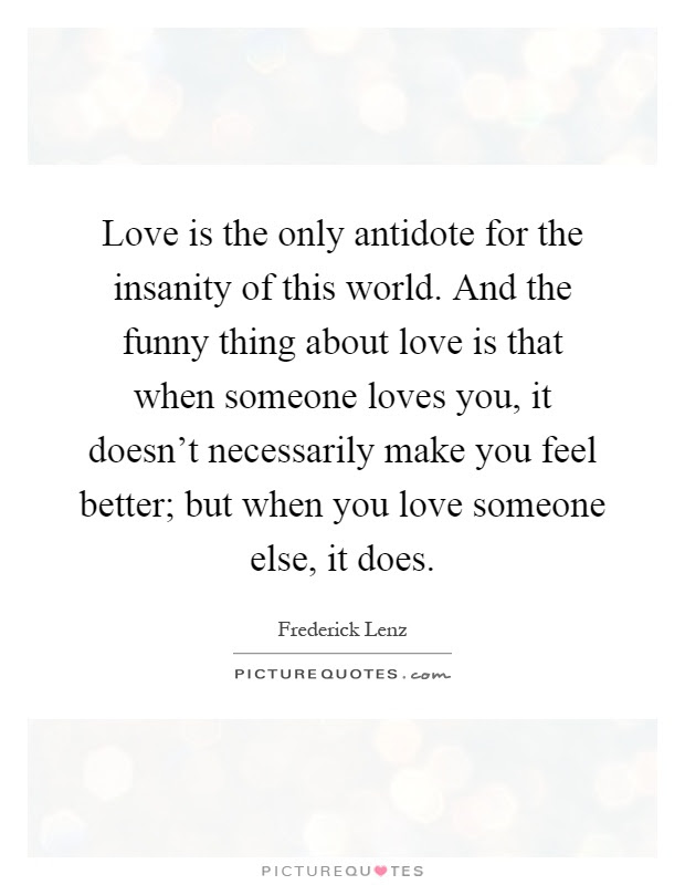 Love Is The Only Antidote For The Insanity Of This World And