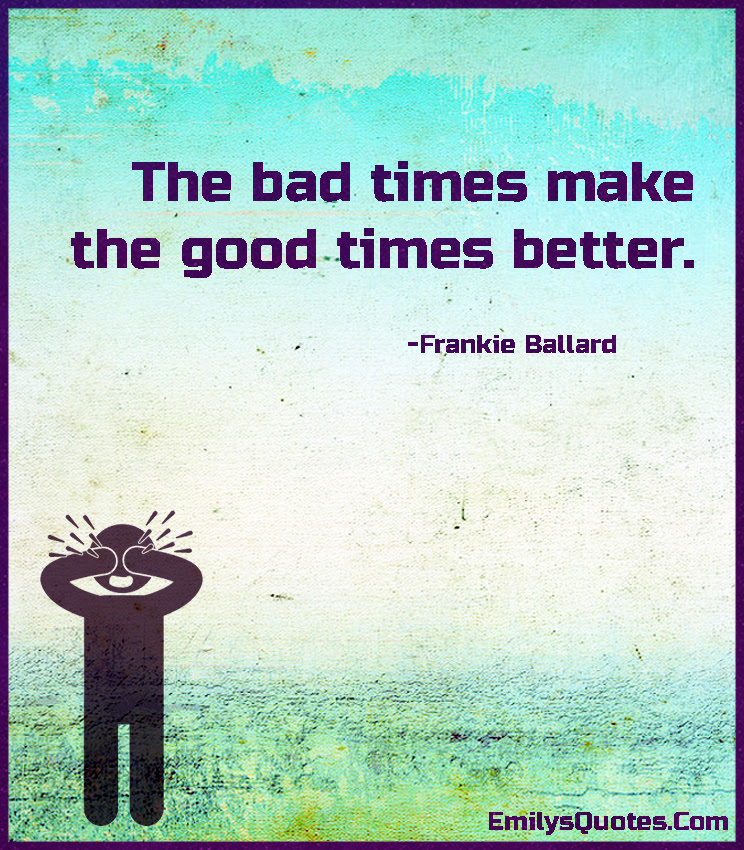 The Bad Times Make The Good Times Better Popular Inspirational