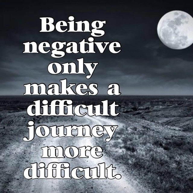 Being Negative Only Makes A Difficult Journey More Difficult
