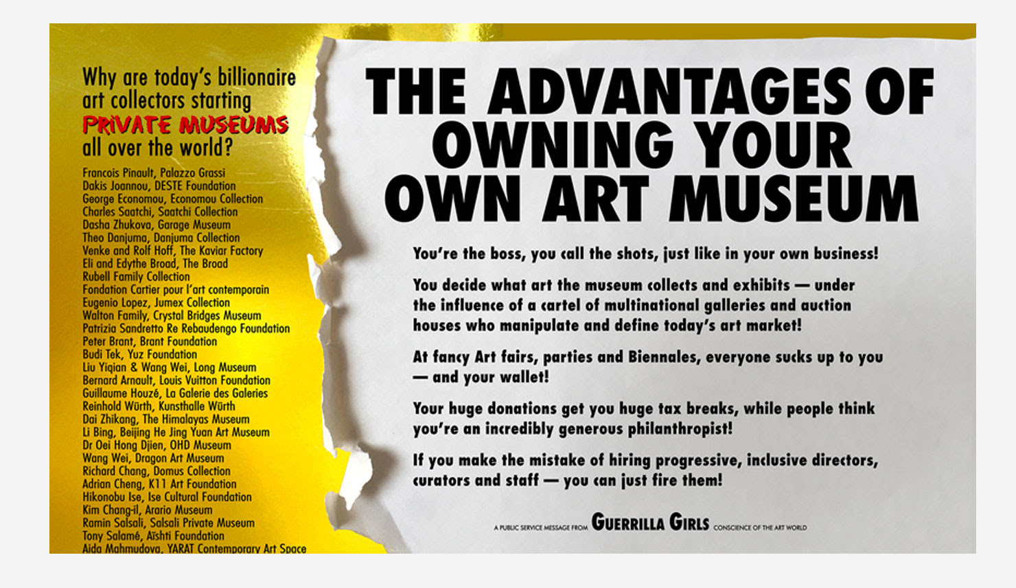 """List of billionaire art collectors that have started their own museums. """"The Advantages of Owning Your Own Art Museum"""" """"You're the boss, you call the shots, just like in your own business! you decide what art the museum collects and exhibits —under the influence of a cartel of multinational galleries and auction houses who manipulate and define today's art market! At fancy Art fairs, parties and Biennales, everyone sucks up to you —and your wallet! Your huge donations get you huge tax breaks, while people think you're an incredibly generous philanthropist! If you make the mistake of hiring progressive, inclusive directors, curators and staff —you can just fire them!"""