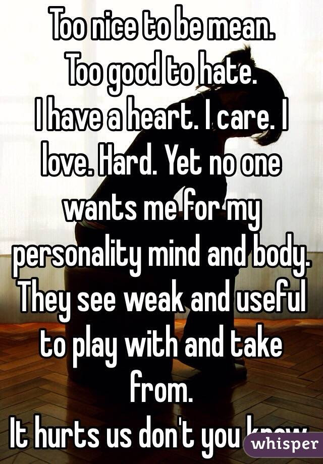Too Nice To Be Mean Too Good To Hate I Have A Heart I Care I