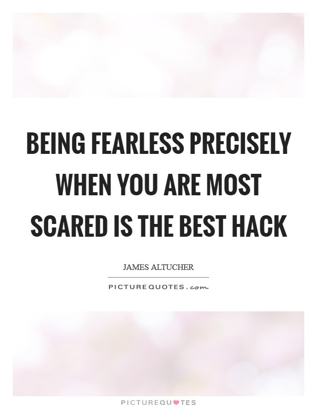 Being Fearless Precisely When You Are Most Scared Is The Best